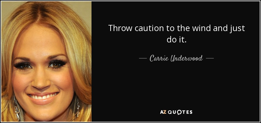 Throw caution to the wind and just do it. - Carrie Underwood