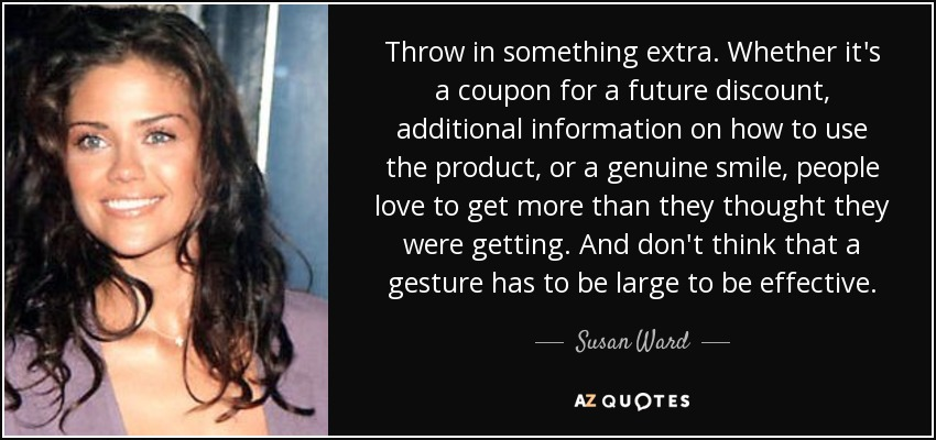 Throw in something extra. Whether it's a coupon for a future discount, additional information on how to use the product, or a genuine smile, people love to get more than they thought they were getting. And don't think that a gesture has to be large to be effective. - Susan Ward