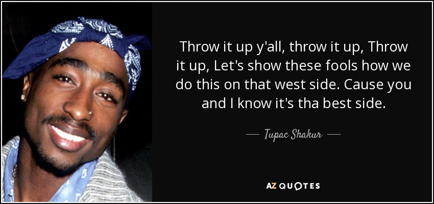 Throw it up y'all, throw it up, Throw it up, Let's show these fools how we do this on that west side. Cause you and I know it's tha best side. - Tupac Shakur