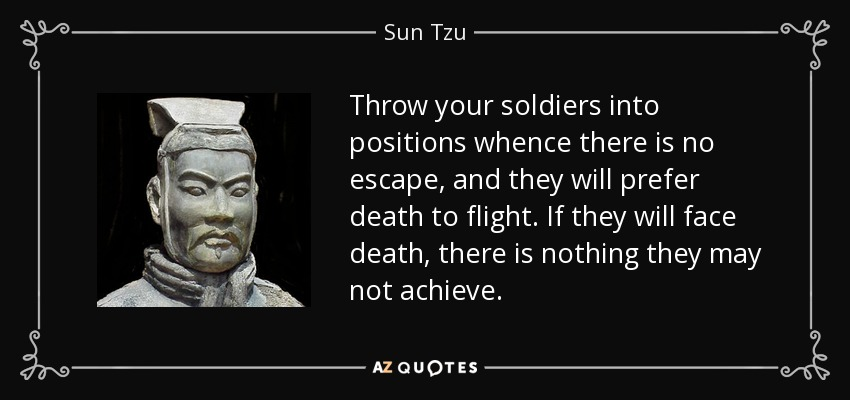 Throw your soldiers into positions whence there is no escape, and they will prefer death to flight. If they will face death, there is nothing they may not achieve. - Sun Tzu