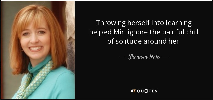 Throwing herself into learning helped Miri ignore the painful chill of solitude around her. - Shannon Hale