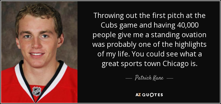 Patrick Kane Quote Throwing Out The First Pitch At The Cubs Game And