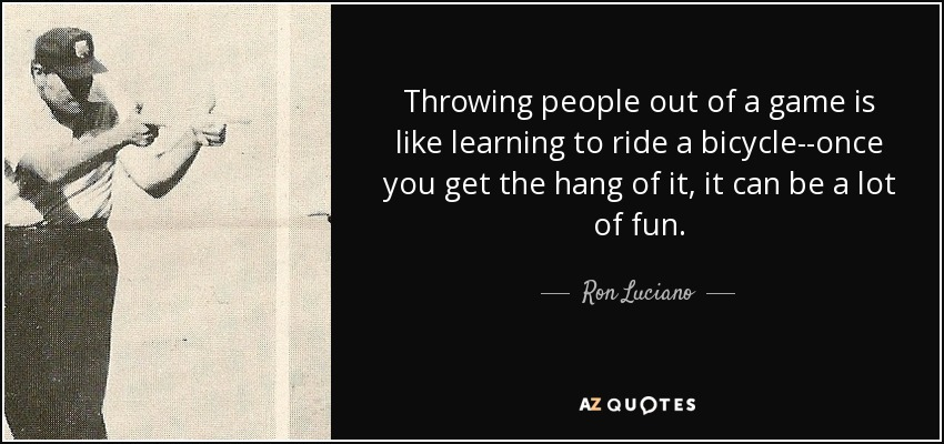 Throwing people out of a game is like learning to ride a bicycle--once you get the hang of it, it can be a lot of fun. - Ron Luciano