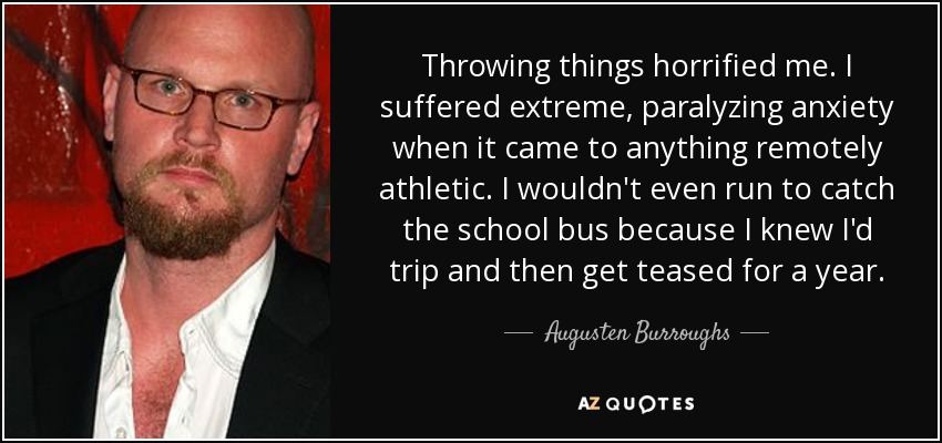 Throwing things horrified me. I suffered extreme, paralyzing anxiety when it came to anything remotely athletic. I wouldn't even run to catch the school bus because I knew I'd trip and then get teased for a year. - Augusten Burroughs