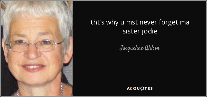 tht's why u mst never forget ma sister jodie - Jacqueline Wilson