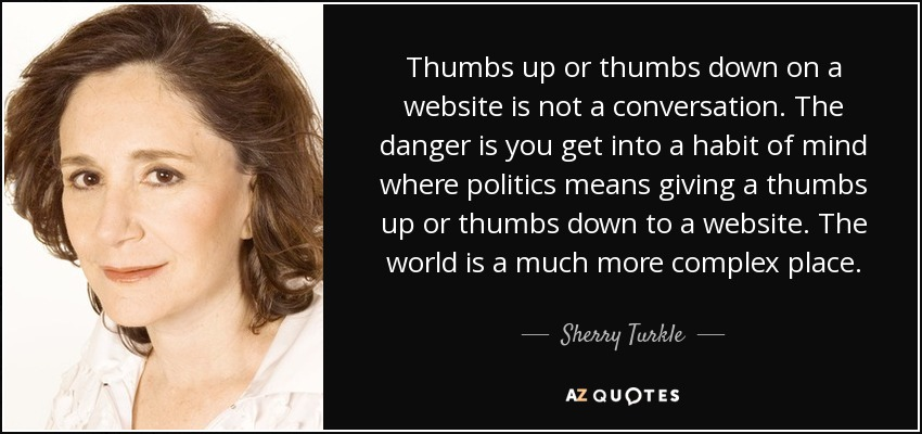 Thumbs up or thumbs down on a website is not a conversation. The danger is you get into a habit of mind where politics means giving a thumbs up or thumbs down to a website. The world is a much more complex place. - Sherry Turkle