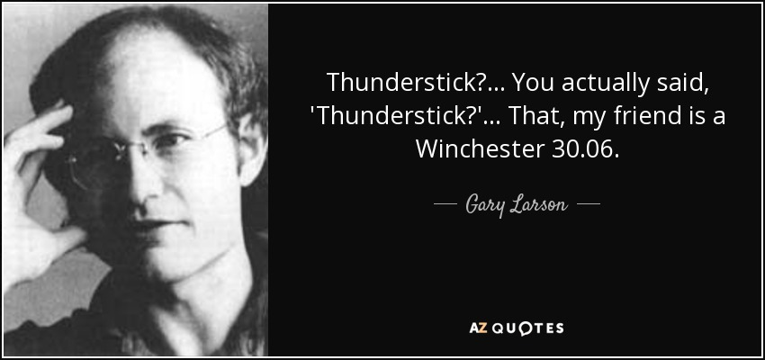 Thunderstick?... You actually said, 'Thunderstick?'... That, my friend is a Winchester 30.06. - Gary Larson