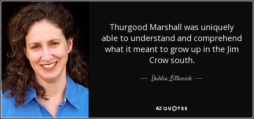 Thurgood Marshall was uniquely able to understand and comprehend what it meant to grow up in the Jim Crow south. - Dahlia Lithwick