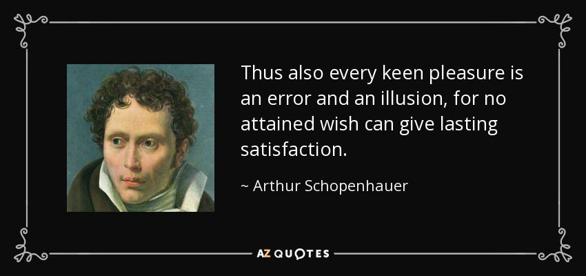 Thus also every keen pleasure is an error and an illusion, for no attained wish can give lasting satisfaction. - Arthur Schopenhauer