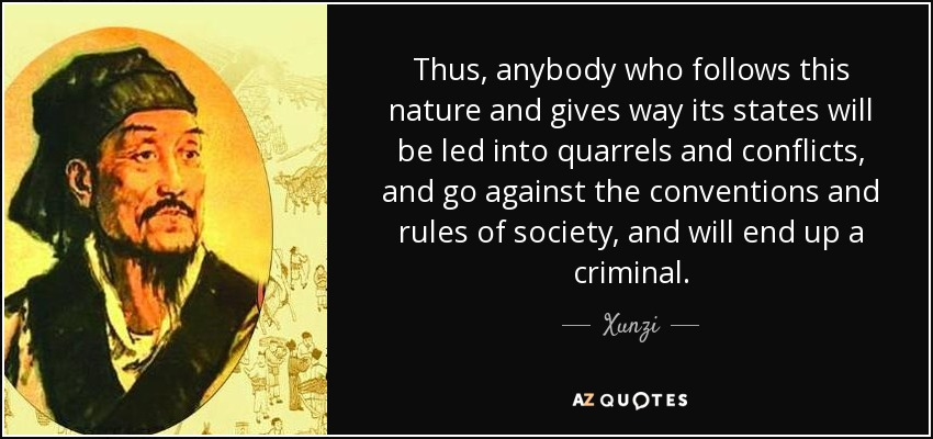 Thus, anybody who follows this nature and gives way its states will be led into quarrels and conflicts, and go against the conventions and rules of society, and will end up a criminal. - Xunzi