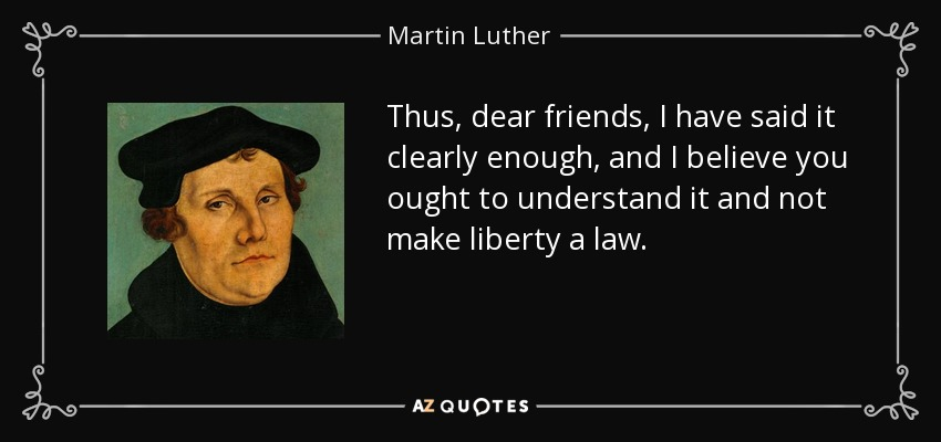 Thus, dear friends, I have said it clearly enough, and I believe you ought to understand it and not make liberty a law... - Martin Luther