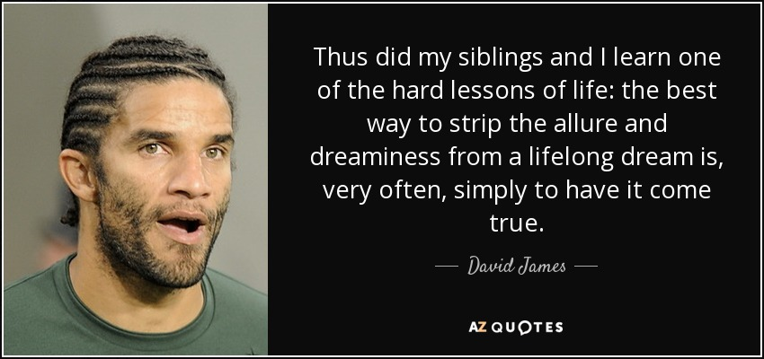Thus did my siblings and I learn one of the hard lessons of life: the best way to strip the allure and dreaminess from a lifelong dream is, very often, simply to have it come true. - David James
