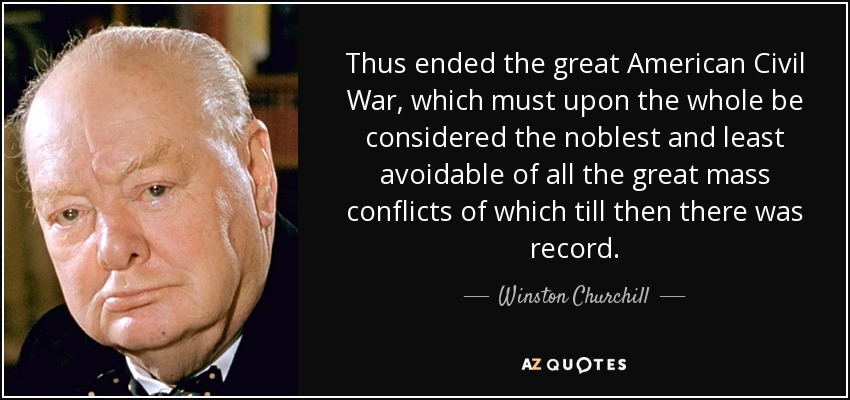 Thus ended the great American Civil War, which must upon the whole be considered the noblest and least avoidable of all the great mass conflicts of which till then there was record. - Winston Churchill
