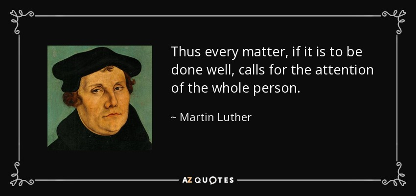 Thus every matter, if it is to be done well, calls for the attention of the whole person. - Martin Luther