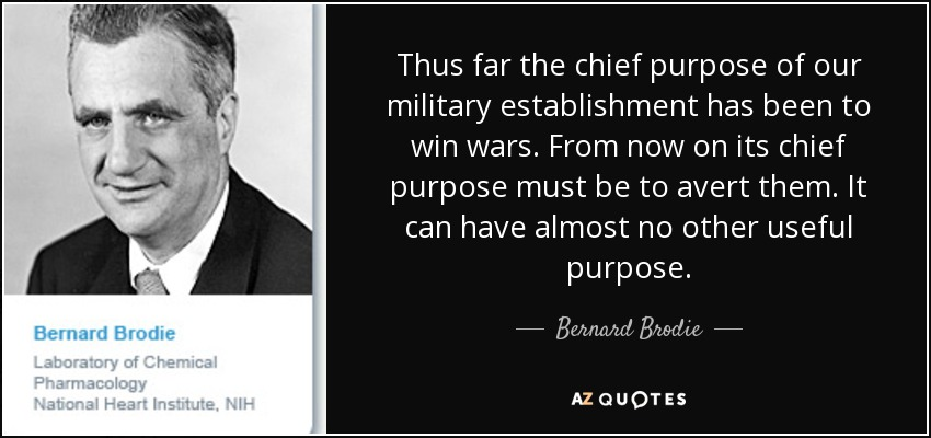 Thus far the chief purpose of our military establishment has been to win wars. From now on its chief purpose must be to avert them. It can have almost no other useful purpose. - Bernard Brodie