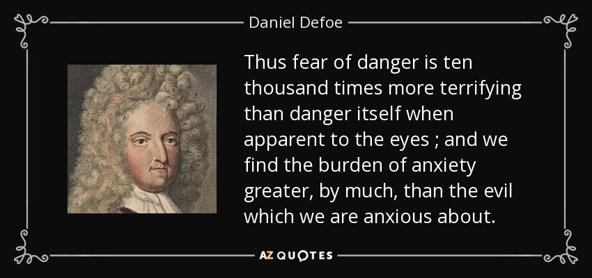 Thus fear of danger is ten thousand times more terrifying than danger itself when apparent to the eyes ; and we find the burden of anxiety greater, by much, than the evil which we are anxious about. - Daniel Defoe
