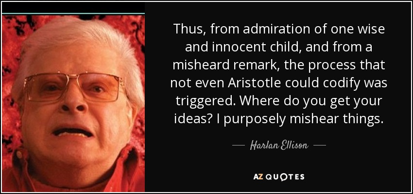 Thus, from admiration of one wise and innocent child, and from a misheard remark, the process that not even Aristotle could codify was triggered. Where do you get your ideas? I purposely mishear things. - Harlan Ellison