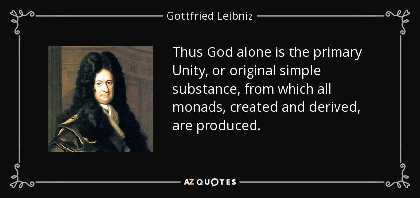 Thus God alone is the primary Unity, or original simple substance, from which all monads, created and derived, are produced. - Gottfried Leibniz