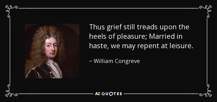 Thus grief still treads upon the heels of pleasure; Married in haste, we may repent at leisure. - William Congreve
