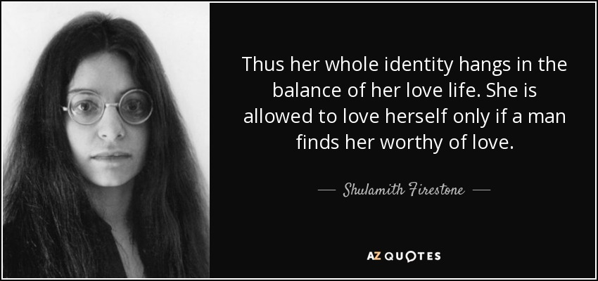 Thus her whole identity hangs in the balance of her love life. She is allowed to love herself only if a man finds her worthy of love. - Shulamith Firestone