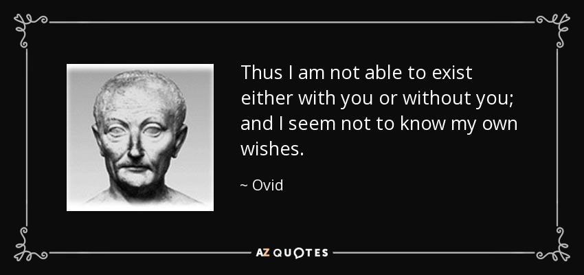 Thus I am not able to exist either with you or without you; and I seem not to know my own wishes. - Ovid