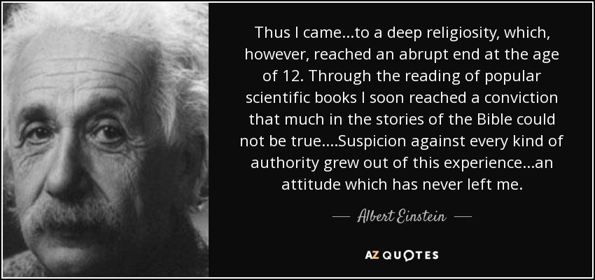 Thus I came...to a deep religiosity, which, however, reached an abrupt end at the age of 12. Through the reading of popular scientific books I soon reached a conviction that much in the stories of the Bible could not be true....Suspicion against every kind of authority grew out of this experience...an attitude which has never left me. - Albert Einstein