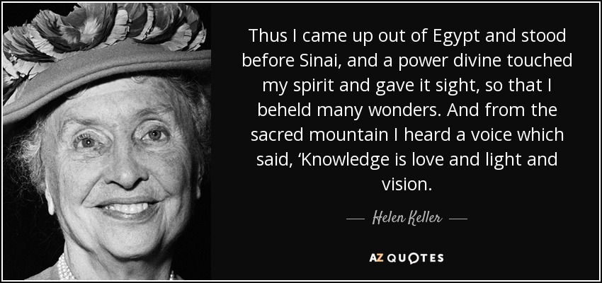 Thus I came up out of Egypt and stood before Sinai, and a power divine touched my spirit and gave it sight, so that I beheld many wonders. And from the sacred mountain I heard a voice which said, 'Knowledge is love and light and vision. - Helen Keller