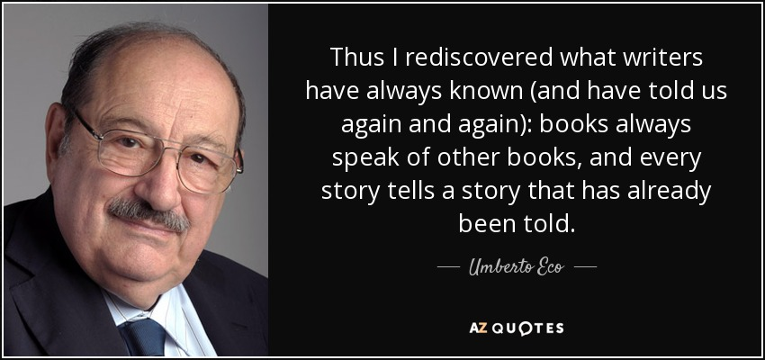 Thus I rediscovered what writers have always known (and have told us again and again): books always speak of other books, and every story tells a story that has already been told. - Umberto Eco