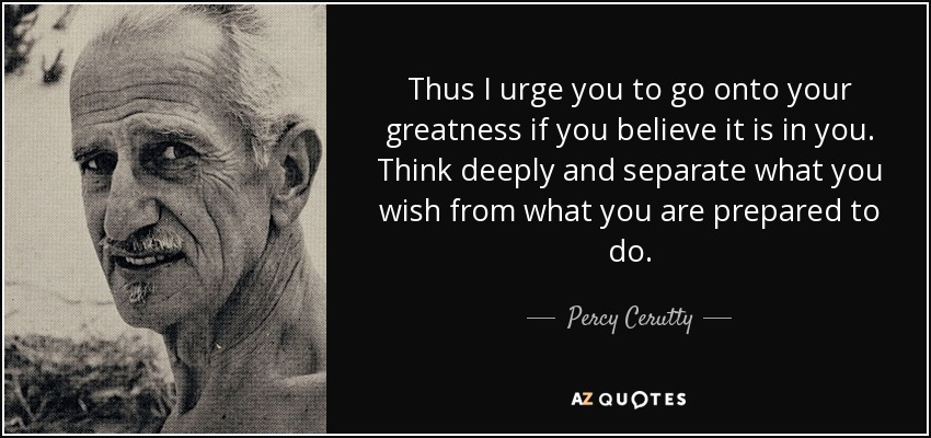 Thus I urge you to go onto your greatness if you believe it is in you. Think deeply and separate what you wish from what you are prepared to do. - Percy Cerutty