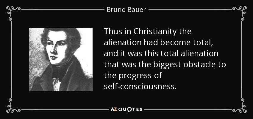 Thus in Christianity the alienation had become total, and it was this total alienation that was the biggest obstacle to the progress of self-consciousness. - Bruno Bauer