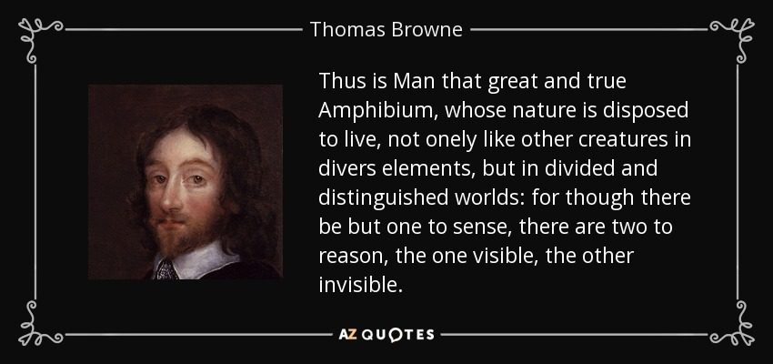 Thus is Man that great and true Amphibium, whose nature is disposed to live, not onely like other creatures in divers elements, but in divided and distinguished worlds: for though there be but one to sense, there are two to reason, the one visible, the other invisible. - Thomas Browne