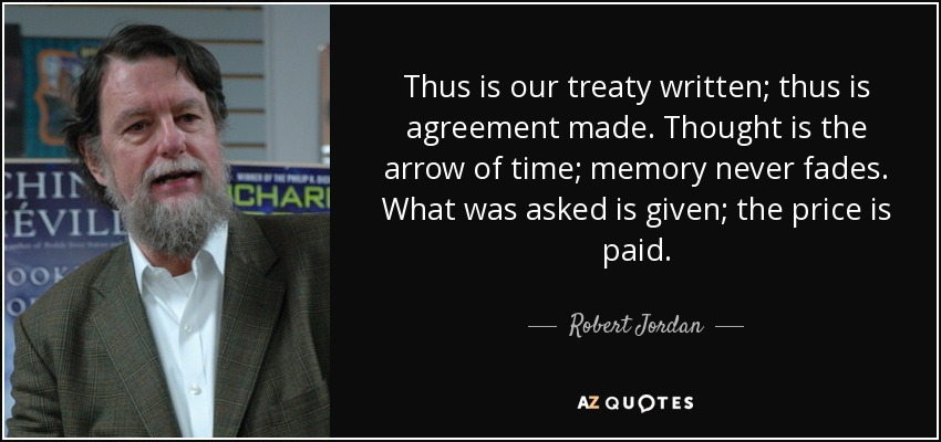 Thus is our treaty written; thus is agreement made. Thought is the arrow of time; memory never fades. What was asked is given; the price is paid. - Robert Jordan