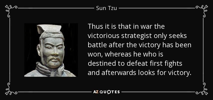 Thus it is that in war the victorious strategist only seeks battle after the victory has been won, whereas he who is destined to defeat first fights and afterwards looks for victory. - Sun Tzu