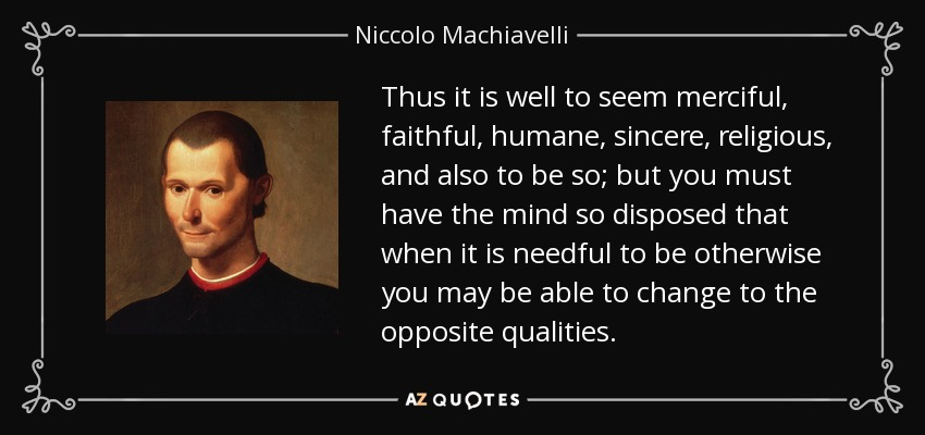 Thus it is well to seem merciful, faithful, humane, sincere, religious, and also to be so; but you must have the mind so disposed that when it is needful to be otherwise you may be able to change to the opposite qualities. - Niccolo Machiavelli