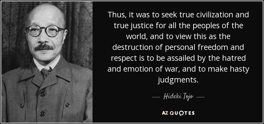 Thus, it was to seek true civilization and true justice for all the peoples of the world, and to view this as the destruction of personal freedom and respect is to be assailed by the hatred and emotion of war, and to make hasty judgments. - Hideki Tojo