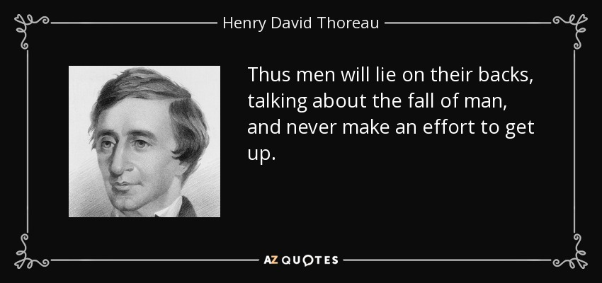 Thus men will lie on their backs, talking about the fall of man, and never make an effort to get up. - Henry David Thoreau