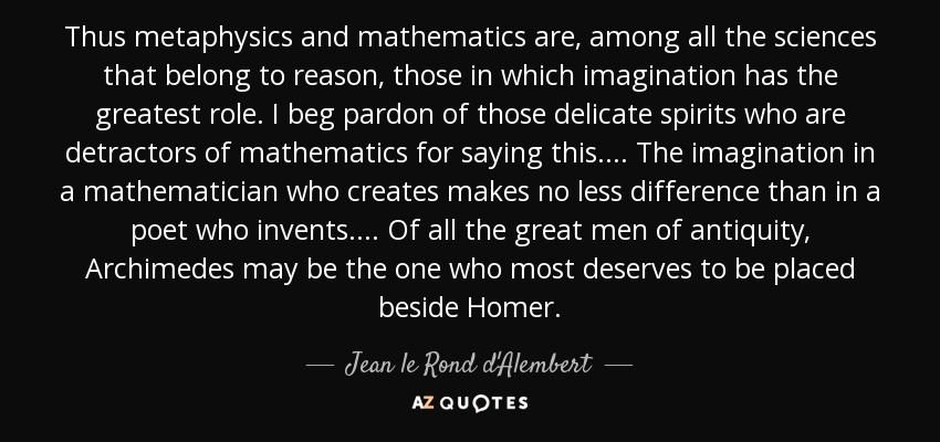 Thus metaphysics and mathematics are, among all the sciences that belong to reason, those in which imagination has the greatest role. I beg pardon of those delicate spirits who are detractors of mathematics for saying this . . . . The imagination in a mathematician who creates makes no less difference than in a poet who invents. . . . Of all the great men of antiquity, Archimedes may be the one who most deserves to be placed beside Homer. - Jean le Rond d'Alembert