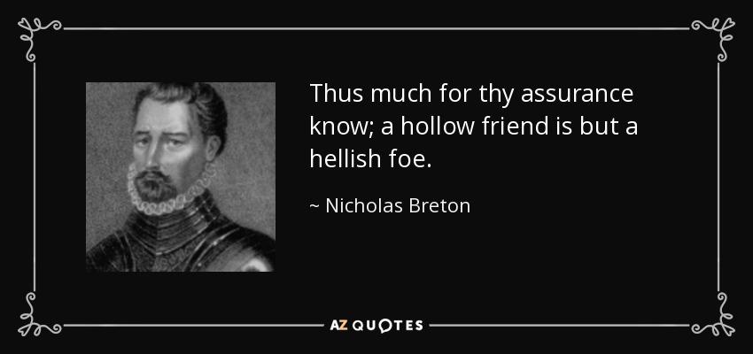 Thus much for thy assurance know; a hollow friend is but a hellish foe. - Nicholas Breton