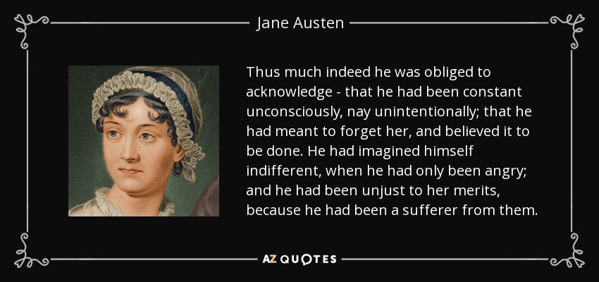 Thus much indeed he was obliged to acknowledge - that he had been constant unconsciously, nay unintentionally; that he had meant to forget her, and believed it to be done. He had imagined himself indifferent, when he had only been angry; and he had been unjust to her merits, because he had been a sufferer from them. - Jane Austen