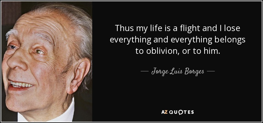 Thus my life is a flight and I lose everything and everything belongs to oblivion, or to him. - Jorge Luis Borges