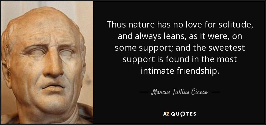Thus nature has no love for solitude, and always leans, as it were, on some support; and the sweetest support is found in the most intimate friendship. - Marcus Tullius Cicero