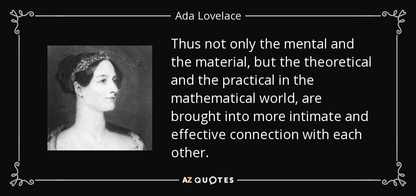 Thus not only the mental and the material, but the theoretical and the practical in the mathematical world, are brought into more intimate and effective connection with each other. - Ada Lovelace