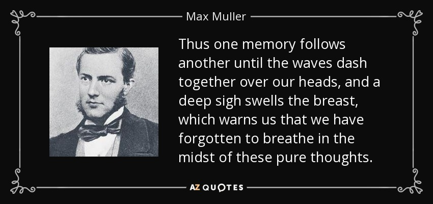 Thus one memory follows another until the waves dash together over our heads, and a deep sigh swells the breast, which warns us that we have forgotten to breathe in the midst of these pure thoughts. - Max Muller