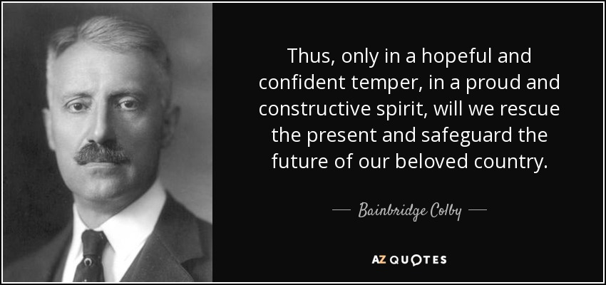 Thus, only in a hopeful and confident temper, in a proud and constructive spirit, will we rescue the present and safeguard the future of our beloved country. - Bainbridge Colby