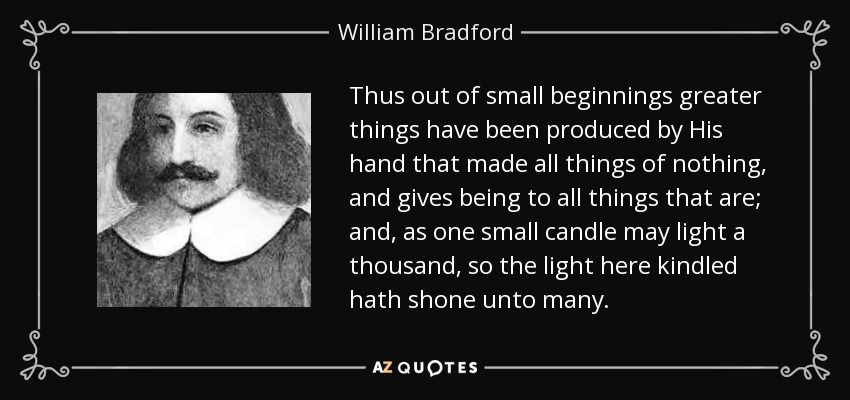 Thus out of small beginnings greater things have been produced by His hand that made all things of nothing, and gives being to all things that are; and, as one small candle may light a thousand, so the light here kindled hath shone unto many. - William Bradford