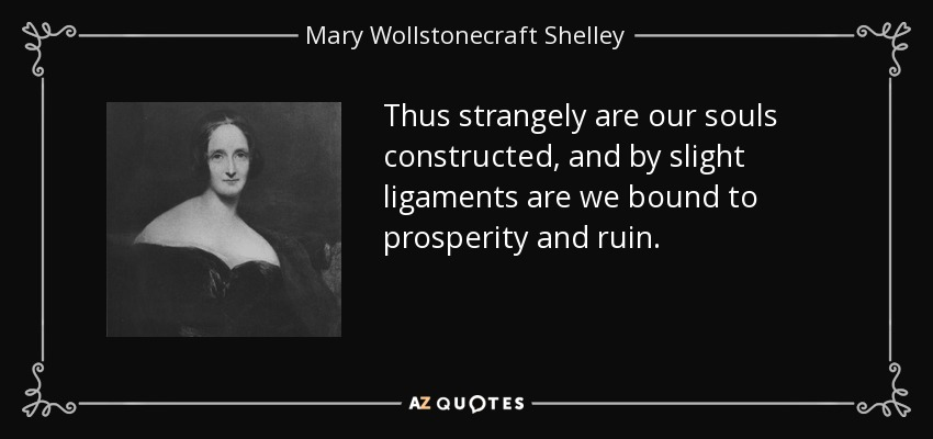 Thus strangely are our souls constructed, and by slight ligaments are we bound to prosperity and ruin. - Mary Wollstonecraft Shelley
