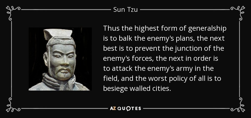 Thus the highest form of generalship is to balk the enemy's plans, the next best is to prevent the junction of the enemy's forces, the next in order is to attack the enemy's army in the field, and the worst policy of all is to besiege walled cities. - Sun Tzu