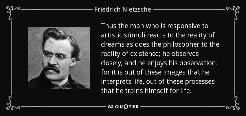Thus the man who is responsive to artistic stimuli reacts to the reality of dreams as does the philosopher to the reality of existence; he observes closely, and he enjoys his observation: for it is out of these images that he interprets life, out of these processes that he trains himself for life. - Friedrich Nietzsche