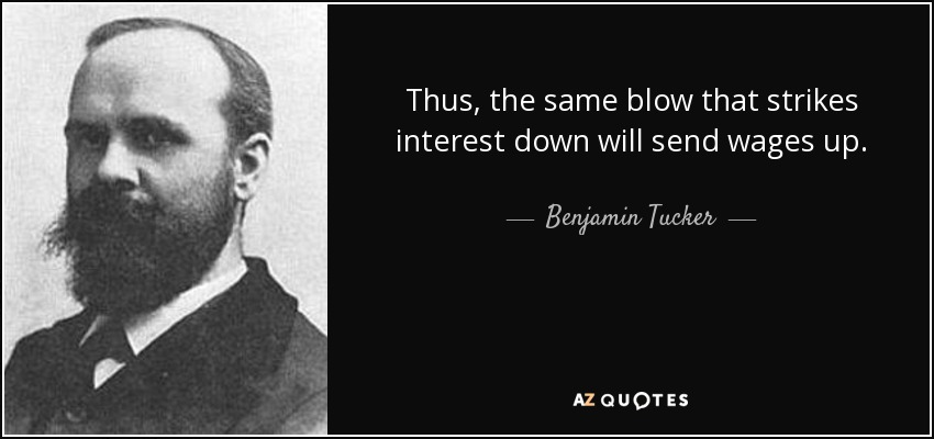 Thus, the same blow that strikes interest down will send wages up. - Benjamin Tucker