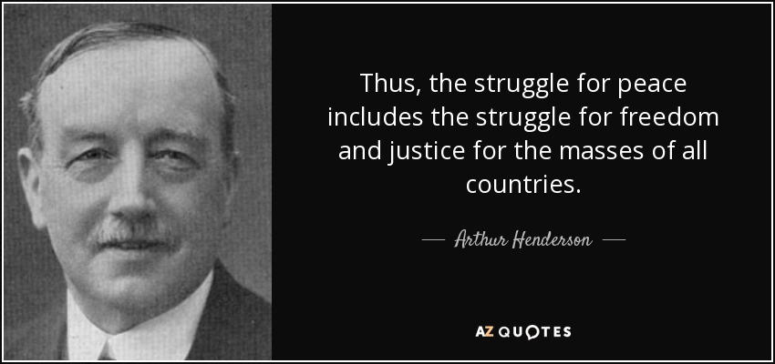 Thus, the struggle for peace includes the struggle for freedom and justice for the masses of all countries. - Arthur Henderson